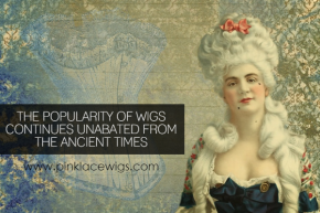 THE POPULARITY OF WIGS CONTINUES UNABATED FROM THE ANCIENT T